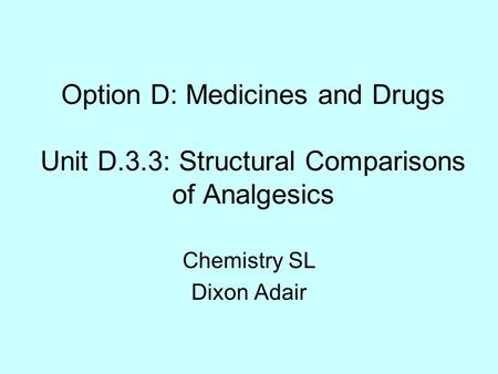 Option D: Medicines and Drugs Unit D.3.3: Structural Comparisons of Analgesics Chemistry SL Dixon Adair.