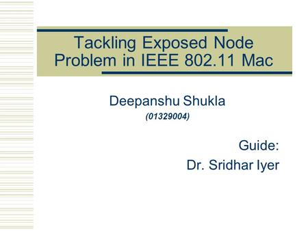 Tackling Exposed Node Problem in IEEE 802.11 Mac Deepanshu Shukla (01329004) Guide: Dr. Sridhar Iyer.
