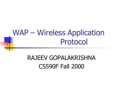 WAP – Wireless Application Protocol RAJEEV GOPALAKRISHNA CS590F Fall 2000.