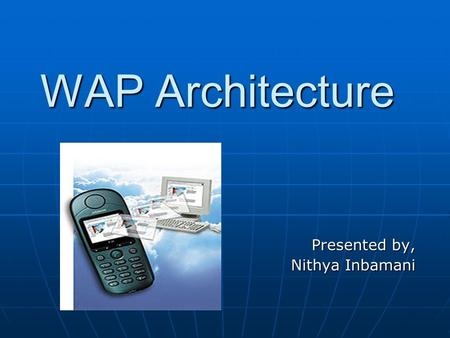 WAP Architecture Presented by, Nithya Inbamani. WAP Background Wireless Application Protocol – secure specification. Wireless Application Protocol – secure.
