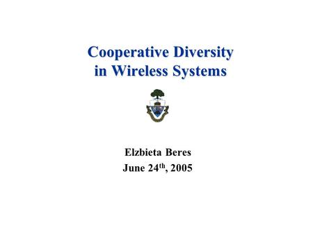 Cooperative Diversity in Wireless Systems Elzbieta Beres June 24 th, 2005.