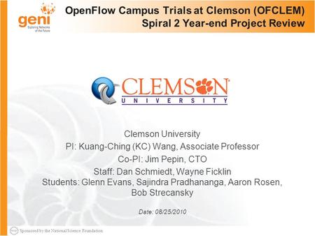 Sponsored by the National Science Foundation OpenFlow Campus Trials at Clemson (OFCLEM) Spiral 2 Year-end Project Review Clemson University PI: Kuang-Ching.