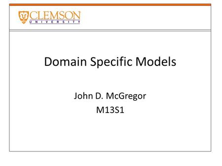 Domain Specific Models John D. McGregor M13S1. Tool development Eclipse is an environment intended as a basis for building software engineering tools.