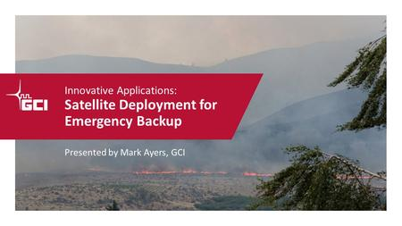 Innovative Applications: Satellite Deployment for Emergency Backup Presented by Mark Ayers, GCI.
