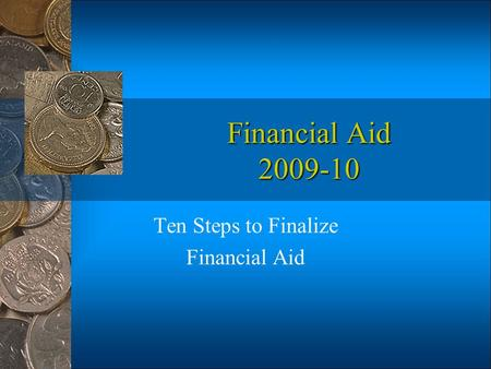 Financial Aid 2009-10 Ten Steps to Finalize Financial Aid.