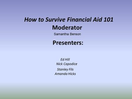 How to Survive Financial Aid 101 Moderator Samantha Benson Presenters: Ed Hill Nick Capodice Stanley Fils Amanda Hicks.