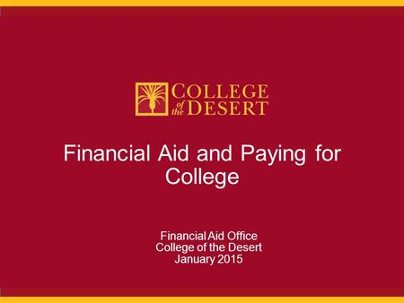Financial Aid and Paying for College Financial Aid Office College of the Desert January 2015.