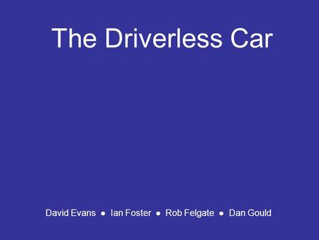 The Driverless Car David Evans ● Ian Foster ● Rob Felgate ● Dan Gould.