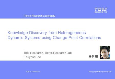 Tokyo Research Laboratory © Copyright IBM Corporation 2005SDM 05 | 2005/04/21 | IBM Research, Tokyo Research Lab Tsuyoshi Ide Knowledge Discovery from.