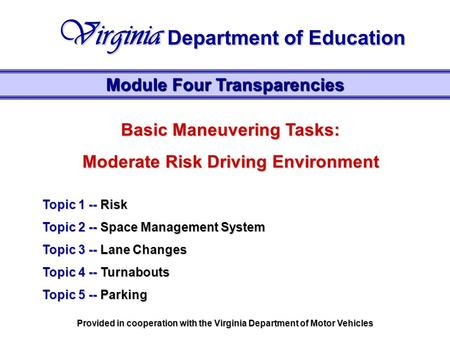 Basic Maneuvering Tasks: Moderate Risk Driving Environment Topic 1 -- Risk Topic 2 -- Space Management System Topic 3 -- Lane Changes Topic 4 -- Turnabouts.