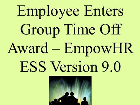 Employee Enters Group Time Off Award – EmpowHR ESS Version 9.0.