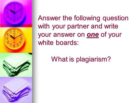 Answer the following question with your partner and write your answer on one of your white boards: What is plagiarism?