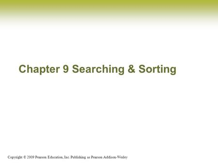 Copyright © 2009 Pearson Education, Inc. Publishing as Pearson Addison-Wesley Chapter 9 Searching & Sorting.