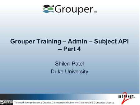 Grouper Training – Admin – Subject API – Part 4 Shilen Patel Duke University This work licensed under a Creative Commons Attribution-NonCommercial 3.0.