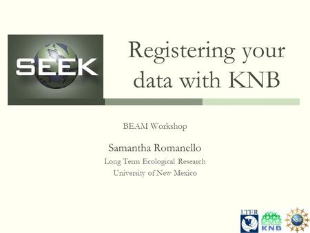 Registering your data with KNB BEAM Workshop Samantha Romanello Long Term Ecological Research University of New Mexico.