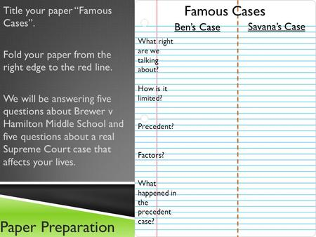 "Paper Preparation Title your paper ""Famous Cases"". Fold your paper from the right edge to the red line. We will be answering five questions about Brewer."