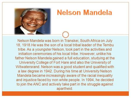 Nelson Mandela was born in Transkei, South Africa on July 18, 1918.He was the son of a local tribal leader of the Tembu tribe. As a youngster Nelson, took.