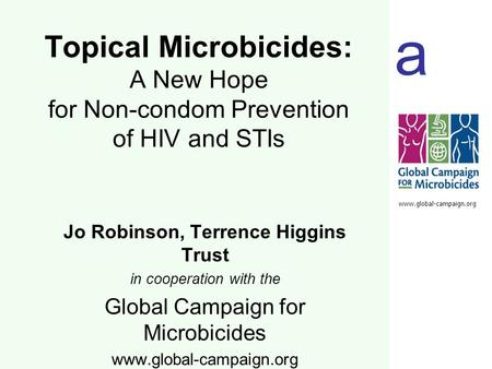 A www.global-campaign.org Jo Robinson, Terrence Higgins Trust in cooperation with the Global Campaign for Microbicides www.global-campaign.org Topical.
