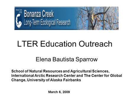 LTER Education Outreach Elena Bautista Sparrow School of Natural Resources and Agricultural Sciences, International Arctic Research Center and The Center.