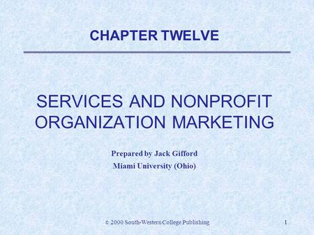 © 2000 South-Western College Publishing1 CHAPTER TWELVE SERVICES AND NONPROFIT ORGANIZATION MARKETING Prepared by Jack Gifford Miami University (Ohio)