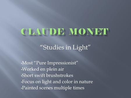 """Studies in Light"" Most ""Pure Impressionist"" Worked en plein air Short swift brushstrokes Focus on light and color in nature Painted scenes multiple times."