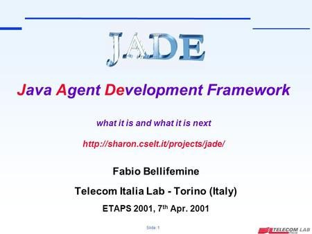 Slide: 1 Java Agent Development Framework what it is and what it is next  Fabio Bellifemine Telecom Italia Lab -
