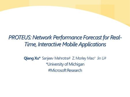 PROTEUS: Network Performance Forecast for Real- Time, Interactive Mobile Applications Qiang Xu* Sanjeev Mehrotra# Z. Morley Mao* Jin Li# *University of.