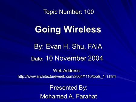 Going Wireless Presented By: Mohamed A. Farahat By: Evan H. Shu, FAIA Web Address:  Topic Number: