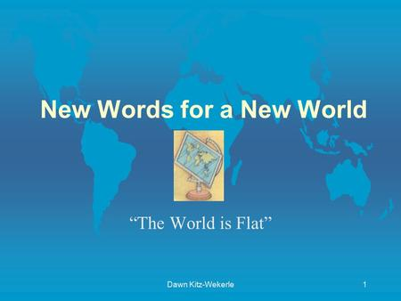 "Dawn Kitz-Wekerle1 New Words for a New World ""The World is Flat"""
