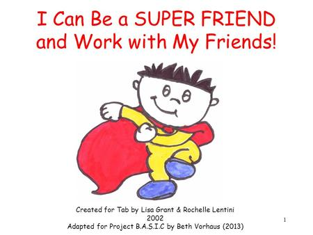 1 I Can Be a SUPER FRIEND and Work with My Friends! Created for Tab by Lisa Grant & Rochelle Lentini 2002 Adapted for Project B.A.S.I.C by Beth Vorhaus.