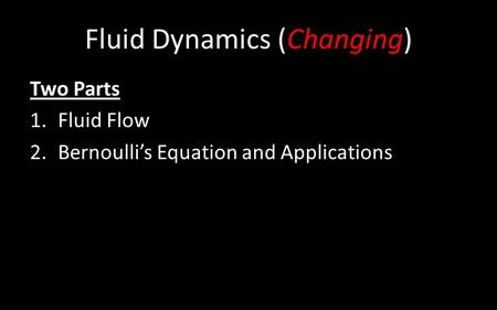 Fluid Dynamics (Changing) Two Parts 1.Fluid Flow 2.Bernoulli's Equation <strong>and</strong> Applications.