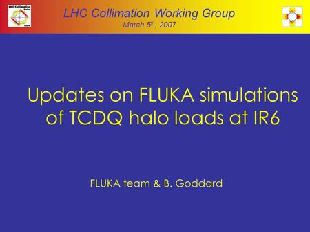 Updates on FLUKA simulations of TCDQ halo loads at IR6 FLUKA team & B. Goddard LHC Collimation Working Group March 5 th, 2007.