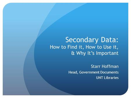 Secondary Data: How to Find it, How to Use it, & Why It's Important Starr Hoffman Head, Government Documents UNT Libraries.