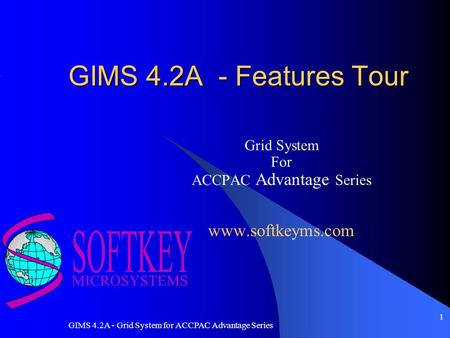 GIMS 4.2A - Grid System for ACCPAC Advantage Series 1 GIMS 4.2A - Features Tour Grid System For ACCPAC Advantage Series www.softkeyms.com.