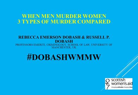 When Men Murder Women 3 types of murder compared Rebecca Emerson Dobash & Russell P. Dobash Professors Emeriti, Criminology, School of Law, University.
