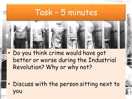 Task – 5 minutes Do you think crime would have got better or worse during the Industrial Revolution? Why or why not? Discuss with the person sitting next.