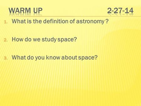1. What is the definition of astronomy ? 2. How do we study space? 3. What do you know about space?
