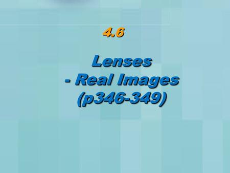 4.6 Lenses - Real Images (p346-349)Lenses (p346-349)