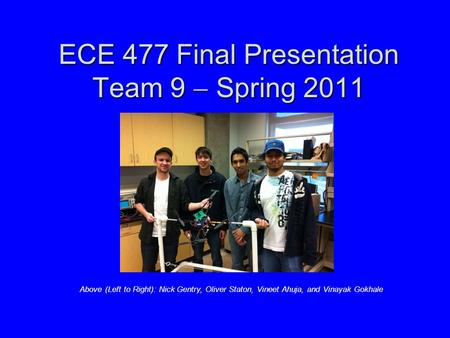 ECE 477 Final Presentation Team 9  Spring 2011 Above (Left to Right): Nick Gentry, Oliver Staton, Vineet Ahuja, and Vinayak Gokhale.