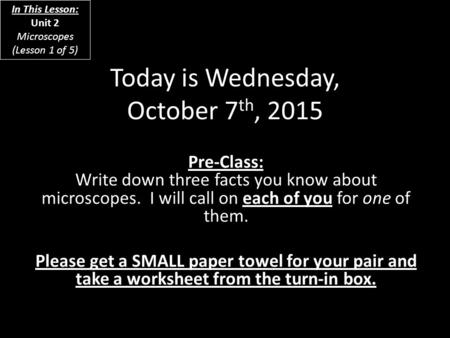 Today is Wednesday, October 7 th, 2015 Pre-Class: Write down three facts you know about microscopes. I will call on each of you for one of them. Please.