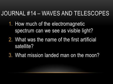 JOURNAL #14 – WAVES AND TELESCOPES 1.How much of the electromagnetic spectrum can we see as visible light? 2.What was the name of the first artificial.