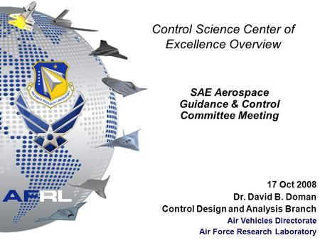 Control Science Center of Excellence Overview 17 Oct 2008 Dr. David B. Doman Control Design and Analysis Branch Air Vehicles Directorate Air Force Research.
