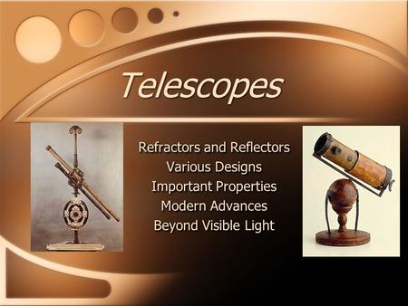 Telescopes Refractors and Reflectors Various Designs Important Properties Modern Advances Beyond Visible Light Refractors and Reflectors Various Designs.