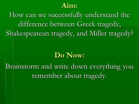 Aim: How can we successfully understand the difference between Greek tragedy, Shakespearean tragedy, and Miller tragedy? Do Now: Brainstorm and write down.