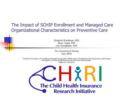 The Impact of SCHIP Enrollment and Managed Care Organizational Characteristics on Preventive Care Elizabeth Shenkman, PhD Bruce Vogel, PhD Lise Youngblade,