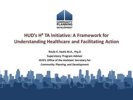 Roula K. Sweis M.A., Psy.D Supervisory Program Advisor HUD's Office of the Assistant Secretary for Community Planning and Development HUD's H² TA Initiative: