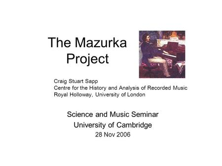The Mazurka Project Science and Music Seminar University of Cambridge 28 Nov 2006 Craig Stuart Sapp Centre for the History and Analysis of Recorded Music.