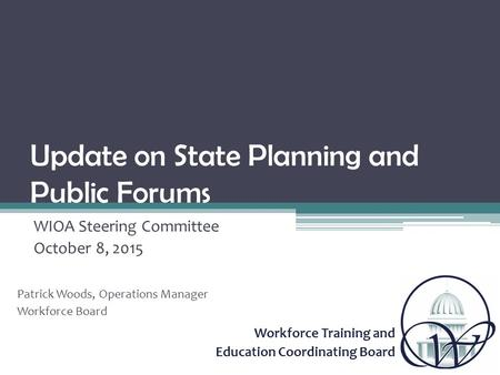 Workforce Training and Education Coordinating Board Update on State Planning and Public Forums WIOA Steering Committee October 8, 2015 Patrick Woods, Operations.