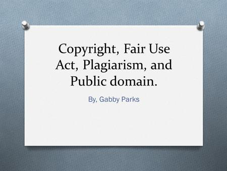 Copyright, Fair Use Act, Plagiarism, and Public domain. By, Gabby Parks.