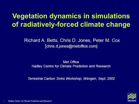 1 Hadley Centre for Climate Prediction and Research Vegetation dynamics in simulations of radiatively-forced climate change Richard A. Betts, Chris D.